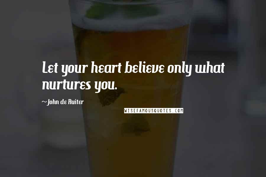 John De Ruiter quotes: Let your heart believe only what nurtures you.