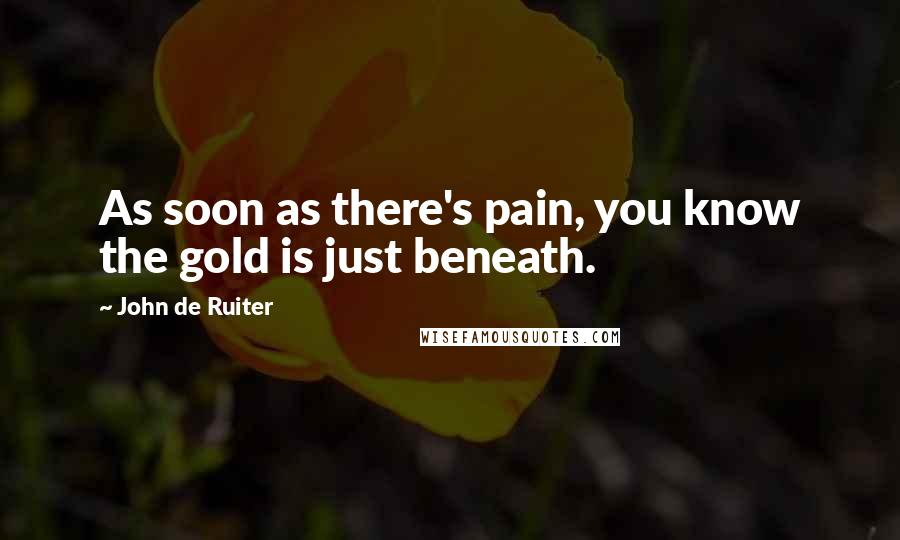 John De Ruiter quotes: As soon as there's pain, you know the gold is just beneath.