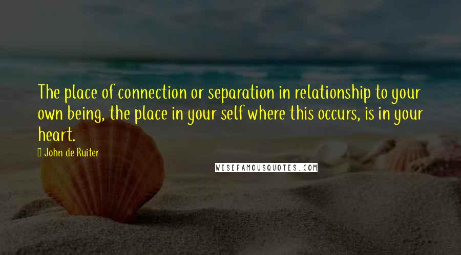 John De Ruiter quotes: The place of connection or separation in relationship to your own being, the place in your self where this occurs, is in your heart.