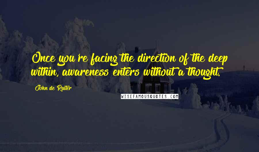 John De Ruiter quotes: Once you're facing the direction of the deep within, awareness enters without a thought.