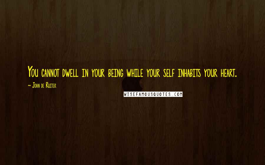 John De Ruiter quotes: You cannot dwell in your being while your self inhabits your heart.