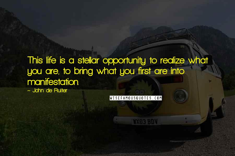 John De Ruiter quotes: This life is a stellar opportunity to realize what you are, to bring what you first are into manifestation.