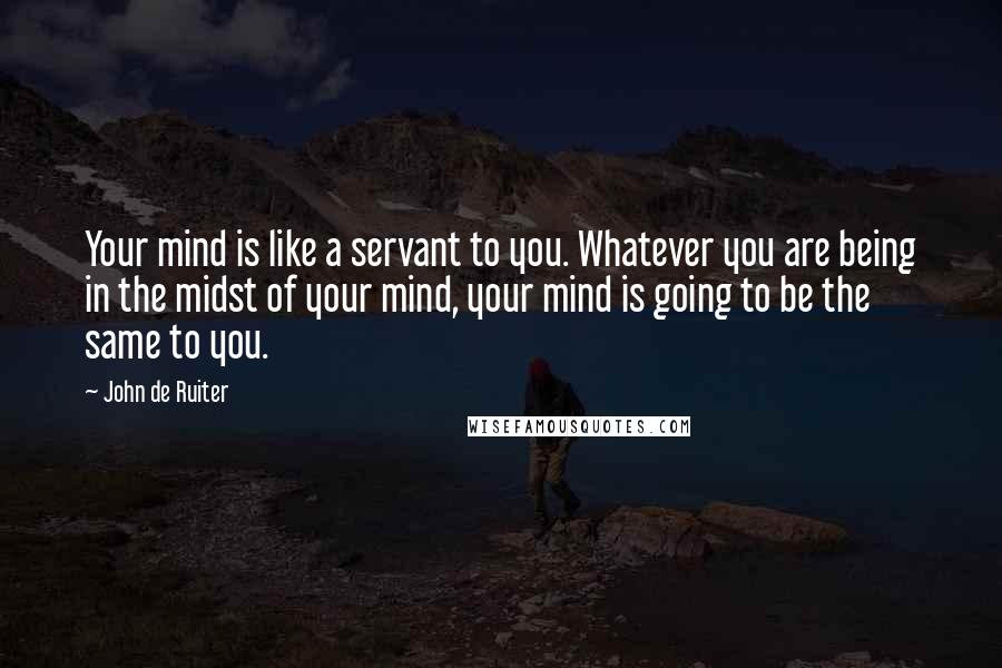 John De Ruiter quotes: Your mind is like a servant to you. Whatever you are being in the midst of your mind, your mind is going to be the same to you.