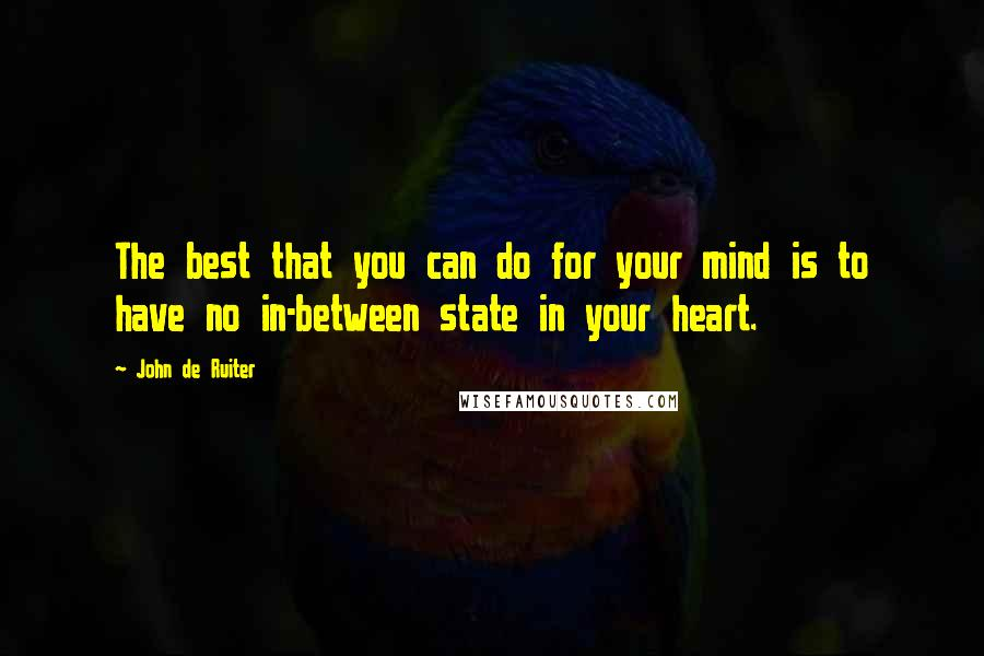 John De Ruiter quotes: The best that you can do for your mind is to have no in-between state in your heart.