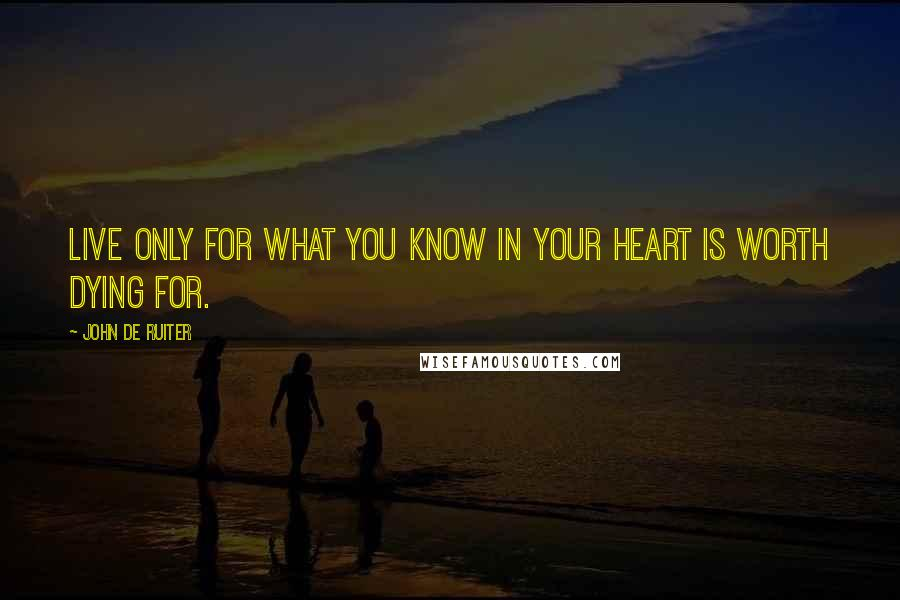 John De Ruiter quotes: Live only for what you know in your heart is worth dying for.