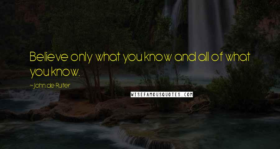 John De Ruiter quotes: Believe only what you know and all of what you know.