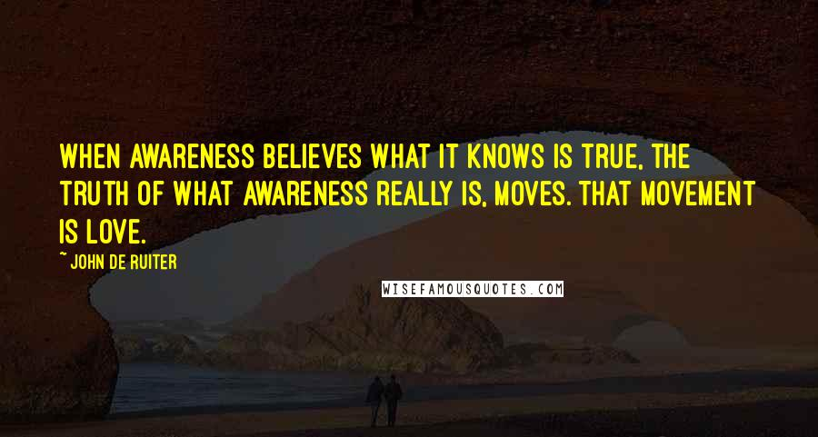John De Ruiter quotes: When awareness believes what it knows is true, the truth of what awareness really is, moves. That movement is love.