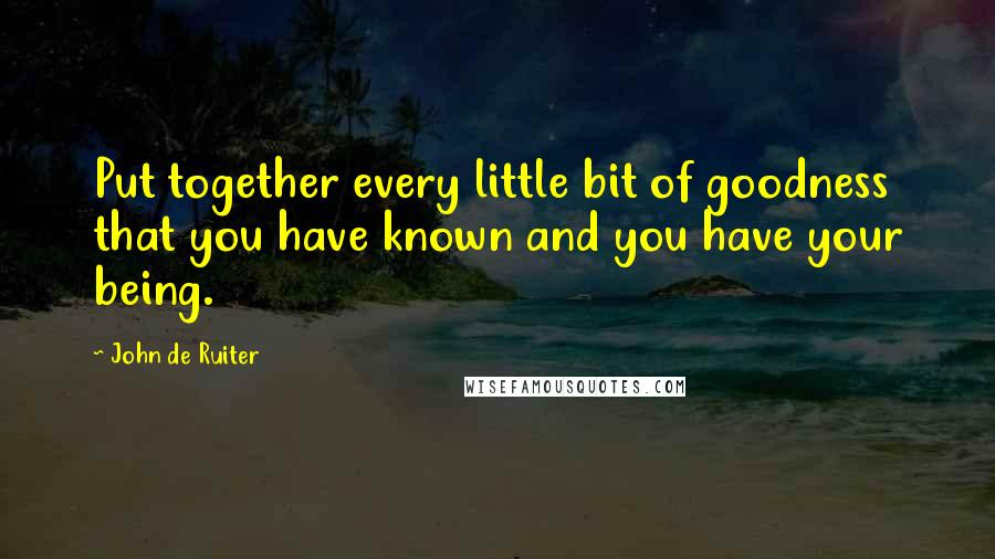 John De Ruiter quotes: Put together every little bit of goodness that you have known and you have your being.
