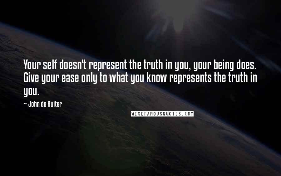 John De Ruiter quotes: Your self doesn't represent the truth in you, your being does. Give your ease only to what you know represents the truth in you.