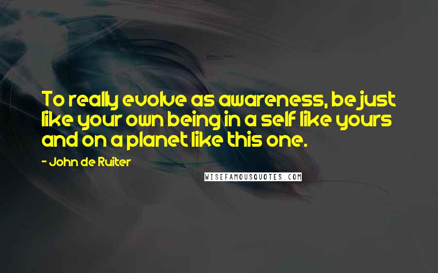 John De Ruiter quotes: To really evolve as awareness, be just like your own being in a self like yours and on a planet like this one.