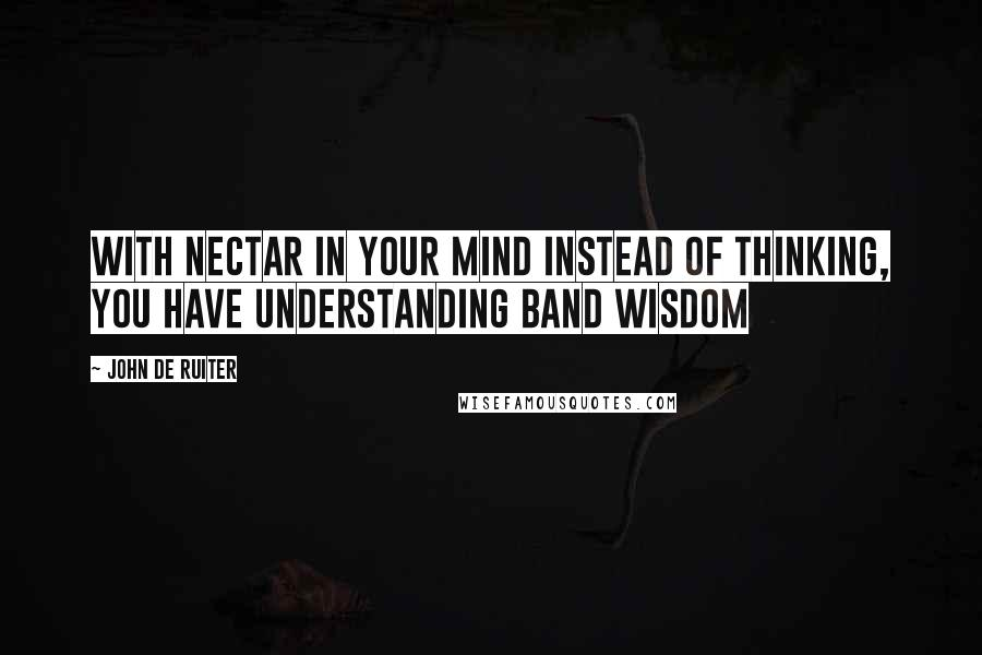 John De Ruiter quotes: With Nectar in your Mind instead of Thinking, you have Understanding band Wisdom