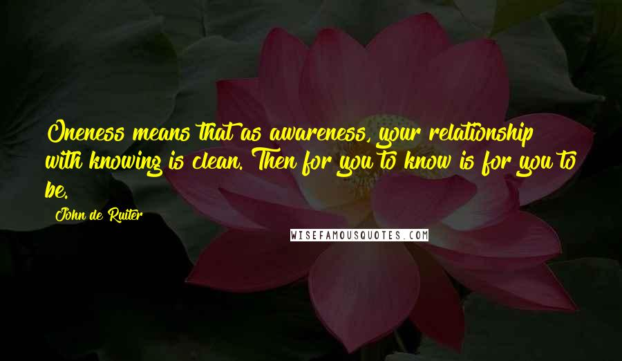John De Ruiter quotes: Oneness means that as awareness, your relationship with knowing is clean. Then for you to know is for you to be.