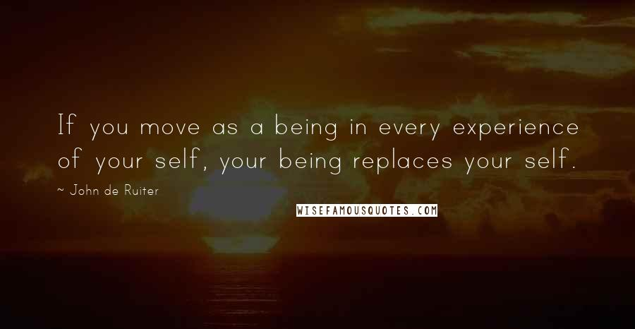 John De Ruiter quotes: If you move as a being in every experience of your self, your being replaces your self.
