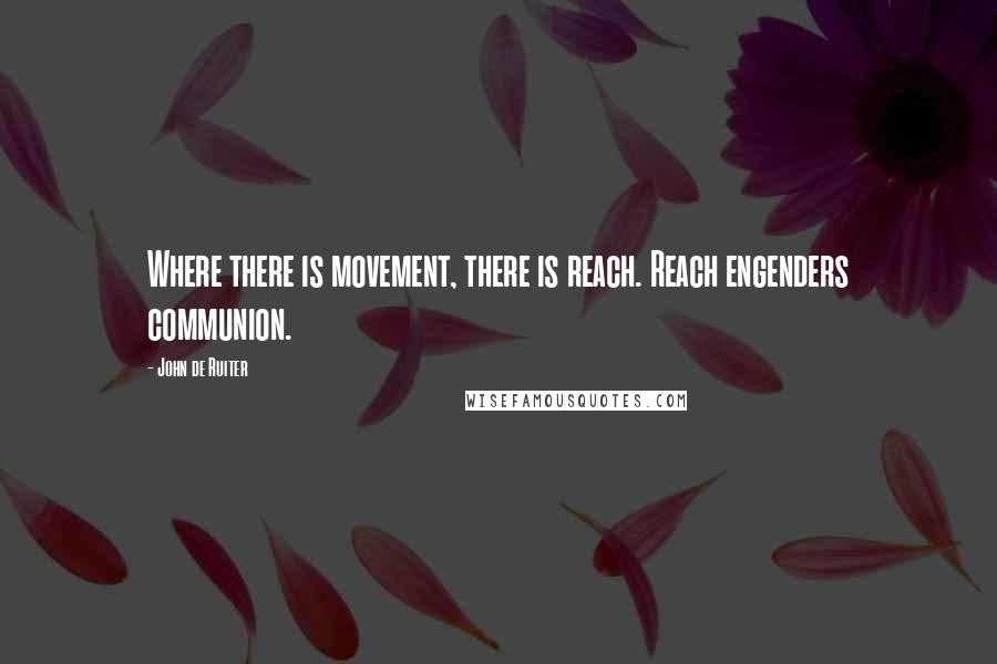 John De Ruiter quotes: Where there is movement, there is reach. Reach engenders communion.