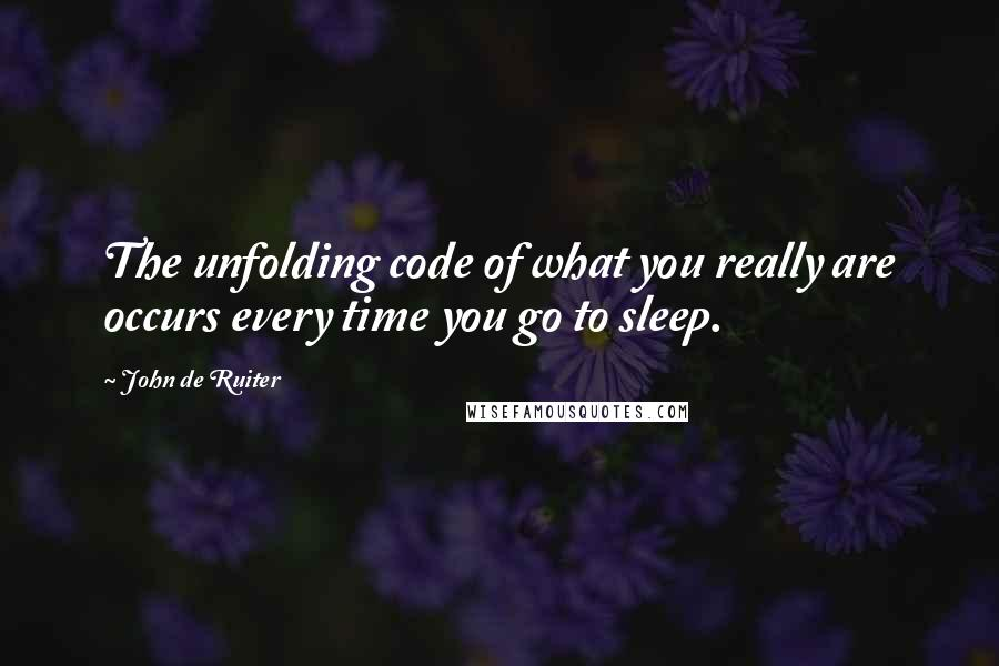 John De Ruiter quotes: The unfolding code of what you really are occurs every time you go to sleep.