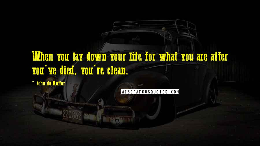 John De Ruiter quotes: When you lay down your life for what you are after you've died, you're clean.