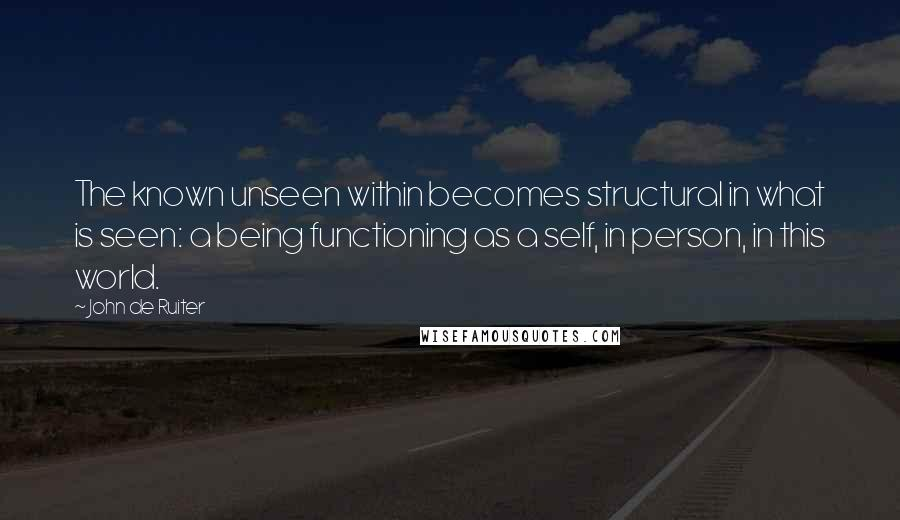 John De Ruiter quotes: The known unseen within becomes structural in what is seen: a being functioning as a self, in person, in this world.