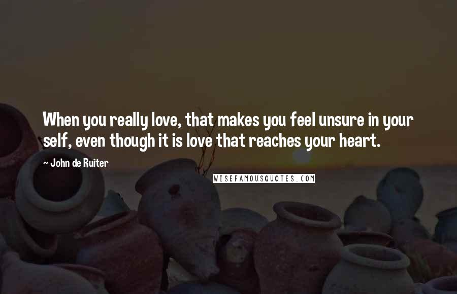 John De Ruiter quotes: When you really love, that makes you feel unsure in your self, even though it is love that reaches your heart.