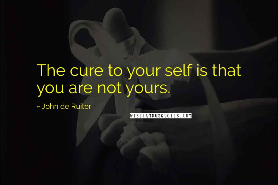 John De Ruiter quotes: The cure to your self is that you are not yours.