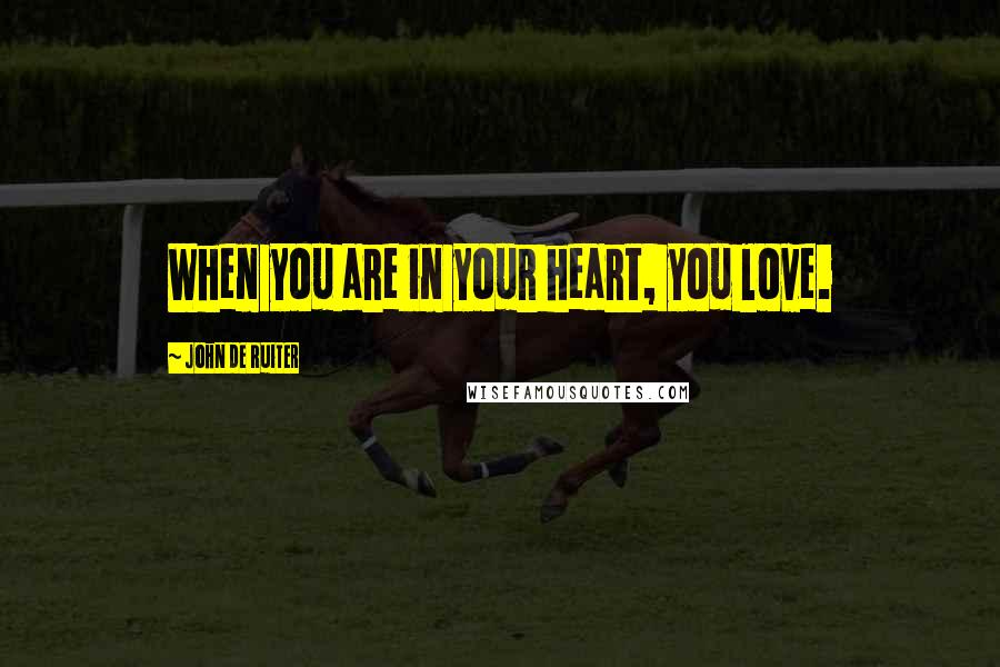 John De Ruiter quotes: When you are in your heart, you love.
