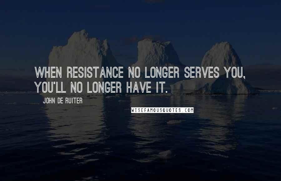 John De Ruiter quotes: When resistance no longer serves you, you'll no longer have it.
