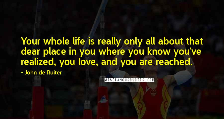 John De Ruiter quotes: Your whole life is really only all about that dear place in you where you know you've realized, you love, and you are reached.