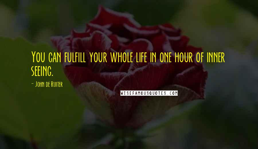 John De Ruiter quotes: You can fulfill your whole life in one hour of inner seeing.