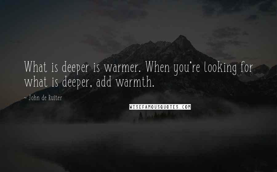 John De Ruiter quotes: What is deeper is warmer. When you're looking for what is deeper, add warmth.