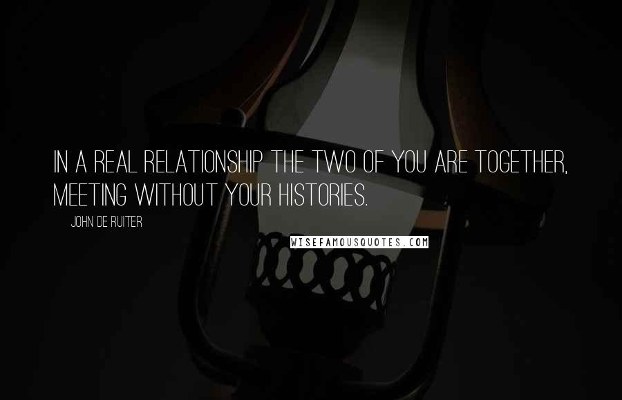 John De Ruiter quotes: In a real relationship the two of you are together, meeting without your histories.