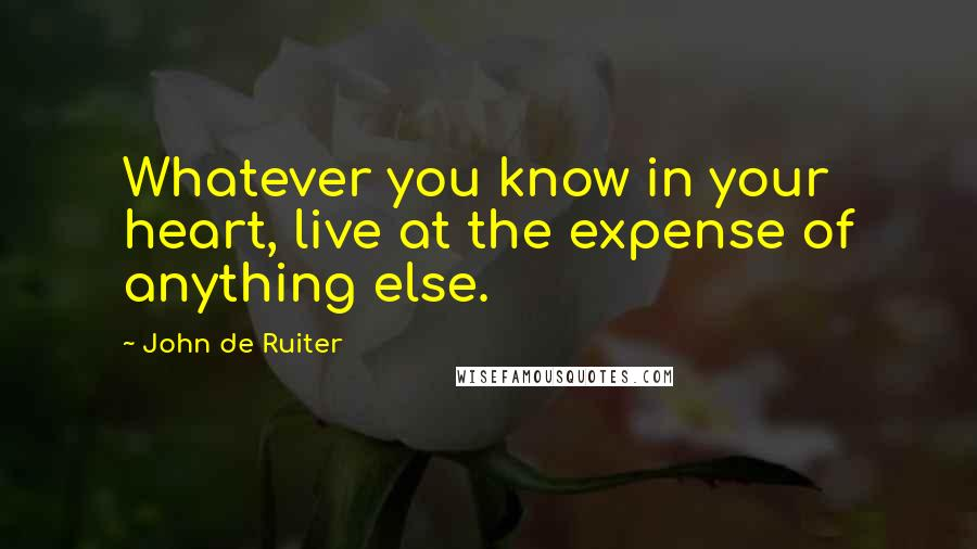 John De Ruiter quotes: Whatever you know in your heart, live at the expense of anything else.