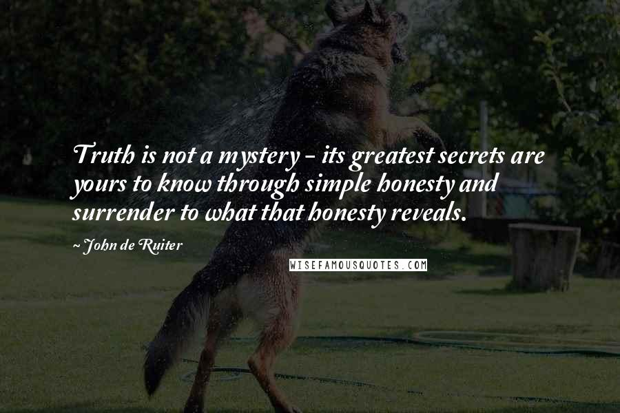 John De Ruiter quotes: Truth is not a mystery - its greatest secrets are yours to know through simple honesty and surrender to what that honesty reveals.