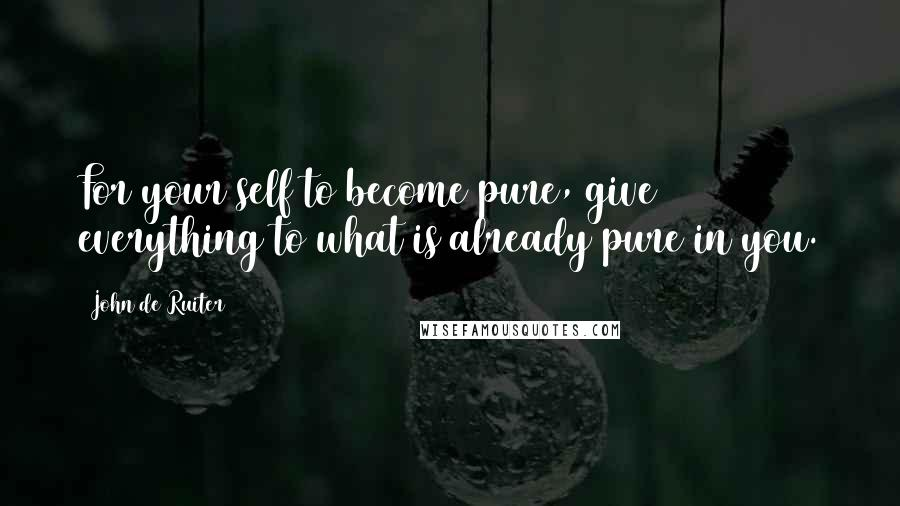 John De Ruiter quotes: For your self to become pure, give everything to what is already pure in you.