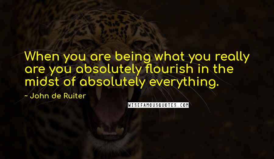 John De Ruiter quotes: When you are being what you really are you absolutely flourish in the midst of absolutely everything.