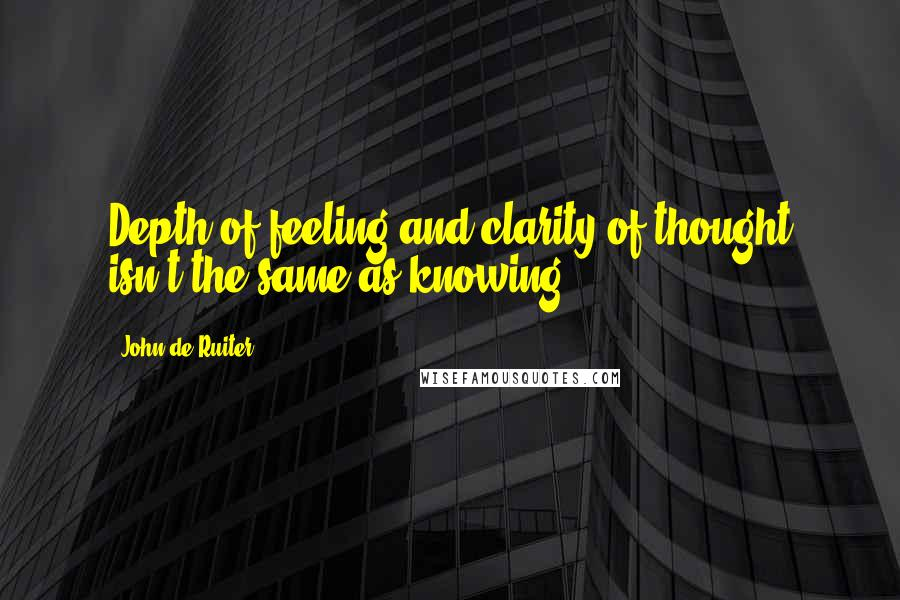 John De Ruiter quotes: Depth of feeling and clarity of thought isn't the same as knowing.