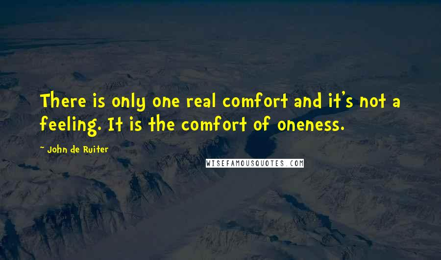 John De Ruiter quotes: There is only one real comfort and it's not a feeling. It is the comfort of oneness.