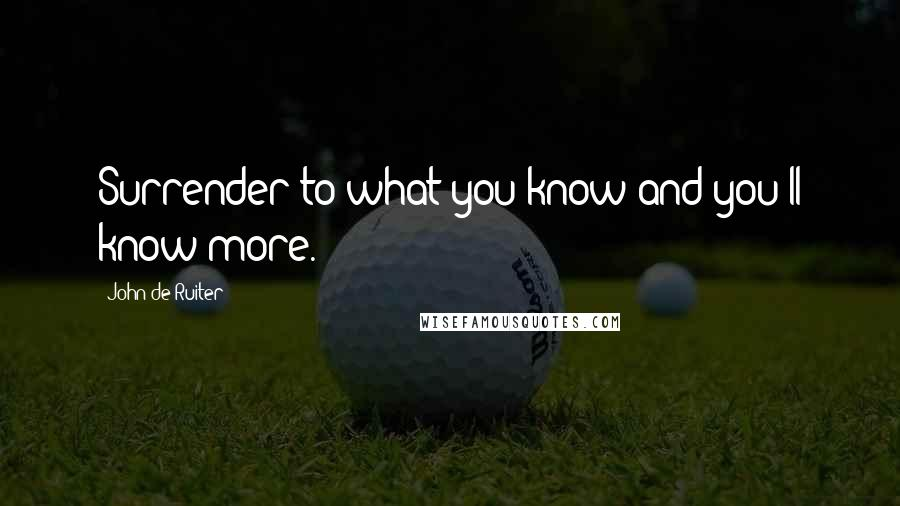 John De Ruiter quotes: Surrender to what you know and you'll know more.