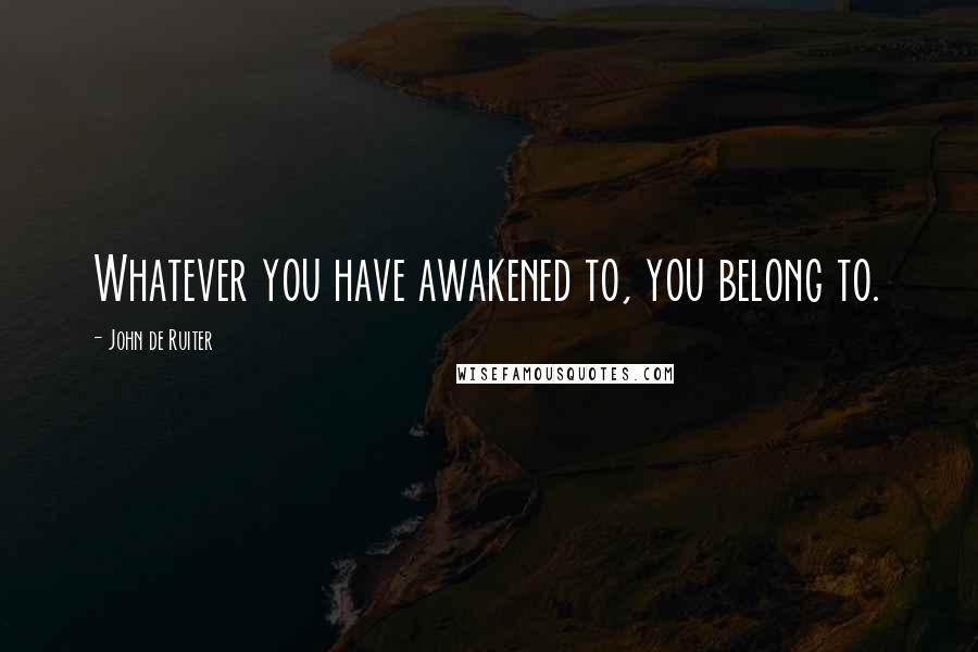 John De Ruiter quotes: Whatever you have awakened to, you belong to.