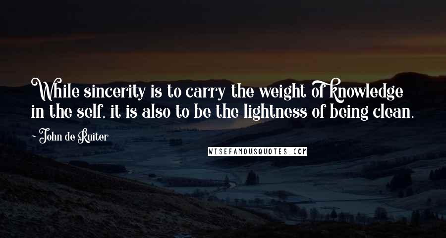 John De Ruiter quotes: While sincerity is to carry the weight of knowledge in the self, it is also to be the lightness of being clean.