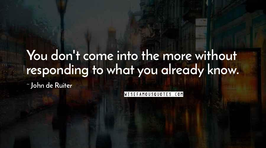 John De Ruiter quotes: You don't come into the more without responding to what you already know.