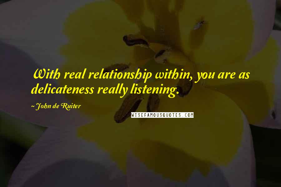 John De Ruiter quotes: With real relationship within, you are as delicateness really listening.