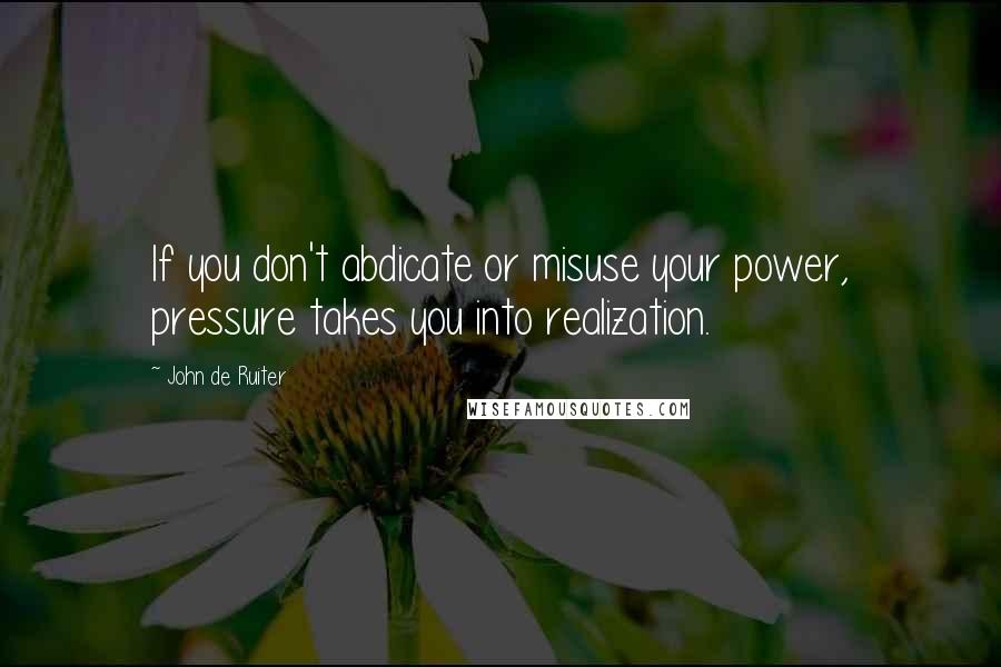 John De Ruiter quotes: If you don't abdicate or misuse your power, pressure takes you into realization.