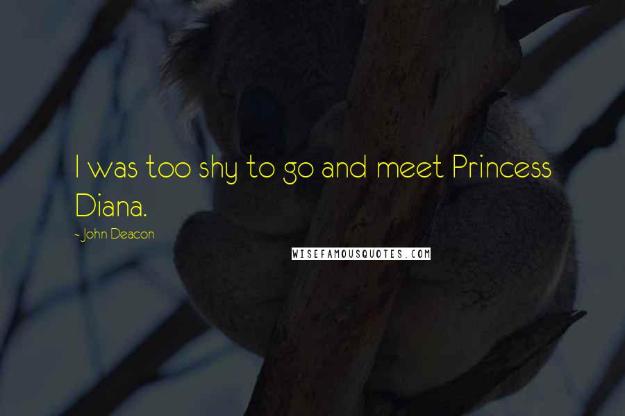 John Deacon quotes: I was too shy to go and meet Princess Diana.