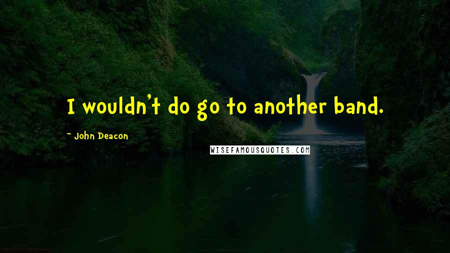 John Deacon quotes: I wouldn't do go to another band.