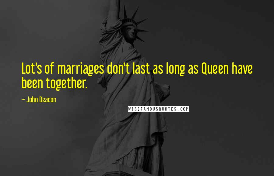 John Deacon quotes: Lot's of marriages don't last as long as Queen have been together.