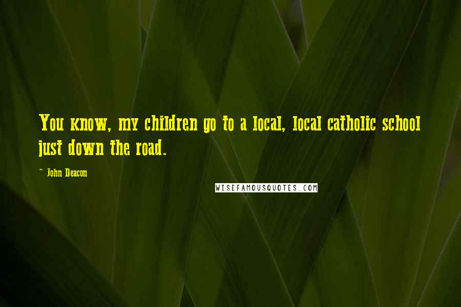 John Deacon quotes: You know, my children go to a local, local catholic school just down the road.