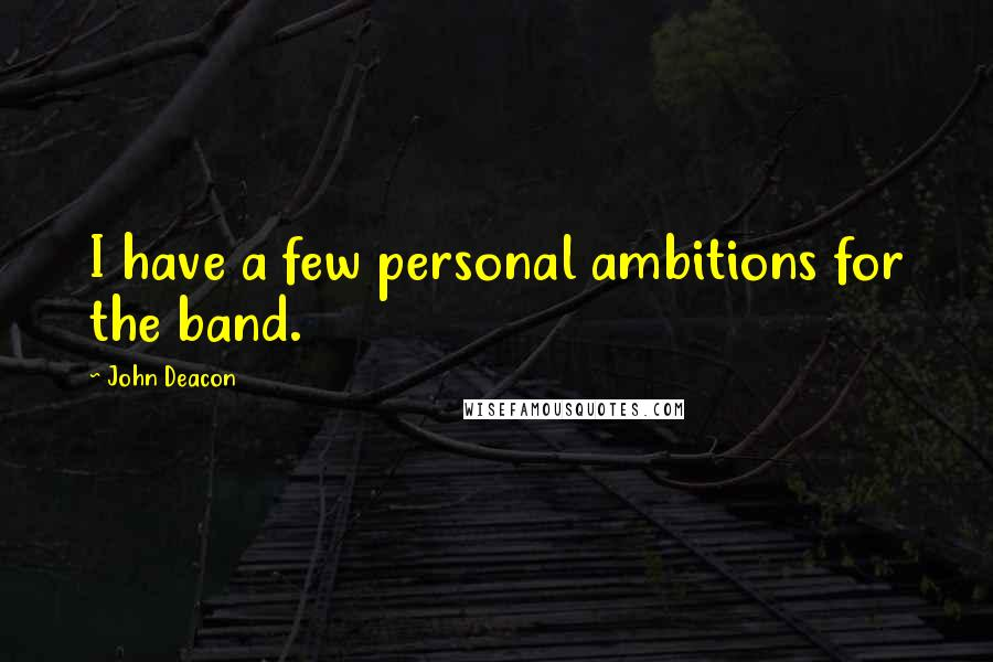 John Deacon quotes: I have a few personal ambitions for the band.