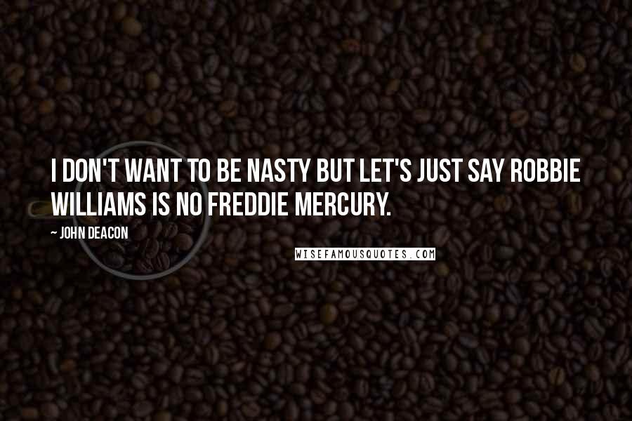 John Deacon quotes: I don't want to be nasty but let's just say Robbie Williams is no Freddie Mercury.
