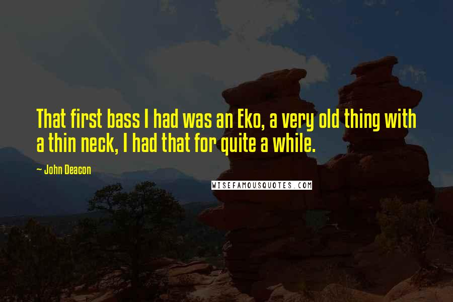 John Deacon quotes: That first bass I had was an Eko, a very old thing with a thin neck, I had that for quite a while.