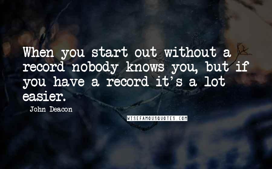 John Deacon quotes: When you start out without a record nobody knows you, but if you have a record it's a lot easier.