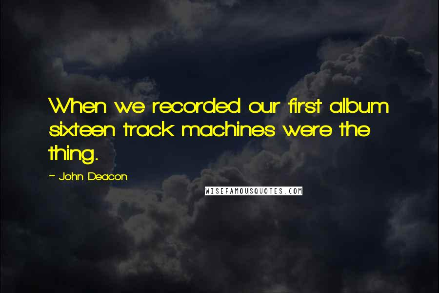 John Deacon quotes: When we recorded our first album sixteen track machines were the thing.